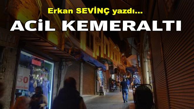 Erkan SEVİNÇ yazdı... Acil Kemeraltı
