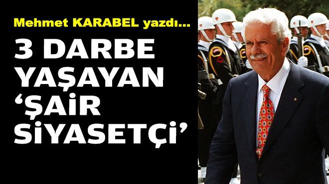 Mehmet KARABEL yazdı... 3 darbe yaşayan 'şair siyasetçi'