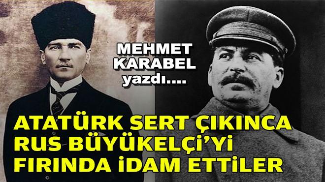 Mehmet KARABEL yazdı... Atatürk sert çıkınca Rus Büyükelçi'yi fırında idam ettiler!