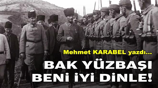 Mehmet KARABEL yazdı... Bak yüzbaşı; Beni iyi dinle!