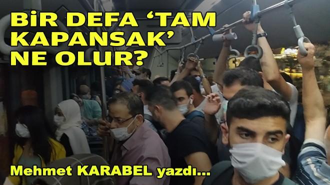 Mehmet KARABEL yazdı... Bir defa için 'tam kapansak' ne olur?