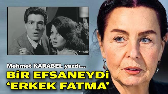 Mehmet KARABEL yazdı... Bir efsaneydi 'Erkek Fatma'