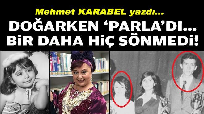 Mehmet KARABEL yazdı... Doğarken 'Parla'dı... Bi'daha hiç sönmedi!