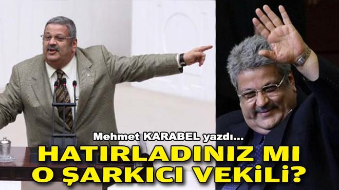 Mehmet KARABEL yazdı... Hatırladınız mı o şarkıcı vekili?