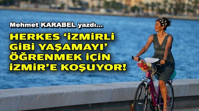 Mehmet KARABEL yazdı... Herkes 'İzmirli gibi yaşamayı' öğrenmek için İzmir'e koşuyor!