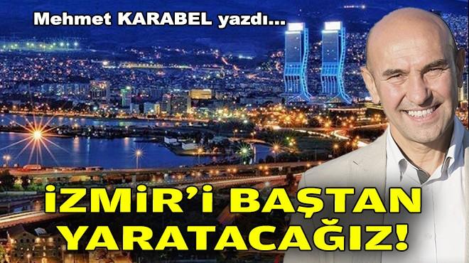 Mehmet KARABEL yazdı... İzmir'i baştan yaratacağız!