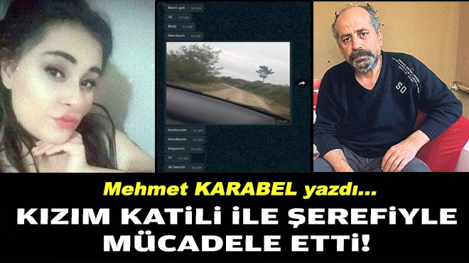 Mehmet KARABEL yazdı... Kızım katili ile şerefiyle mücadele etti!