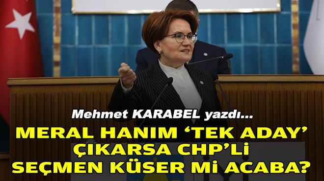 Mehmet KARABEL yazdı... Meral Hanım 'tek aday' çıkarsa CHP'li seçmen küser mi acaba?