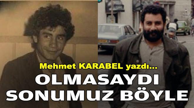 Mehmet KARABEL yazdı... Olmasaydı sonumuz böyle