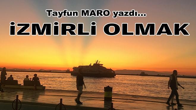 Tayfun MARO yazdı... İzmirli olmak